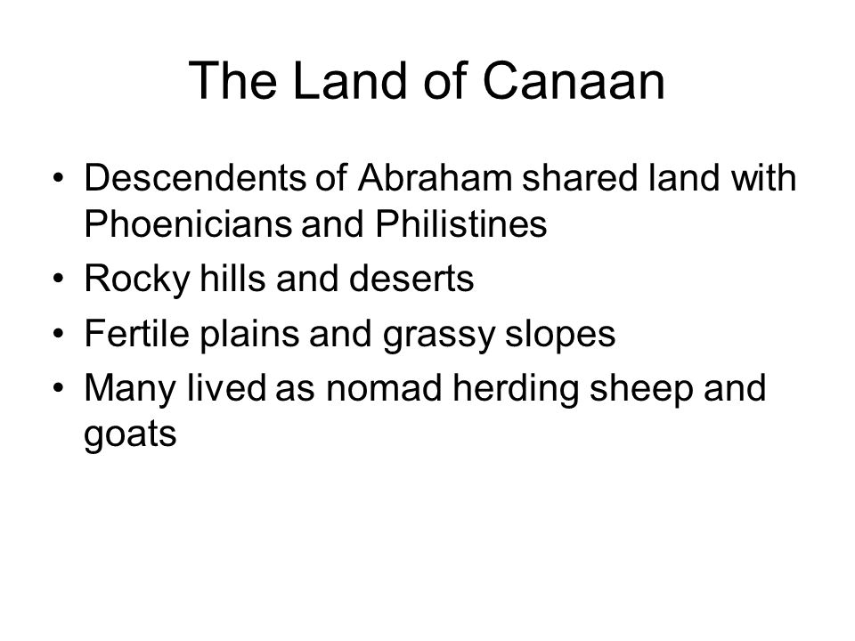 The Land of Canaan Descendents of Abraham shared land with Phoenicians and Philistines. Rocky hills and deserts.