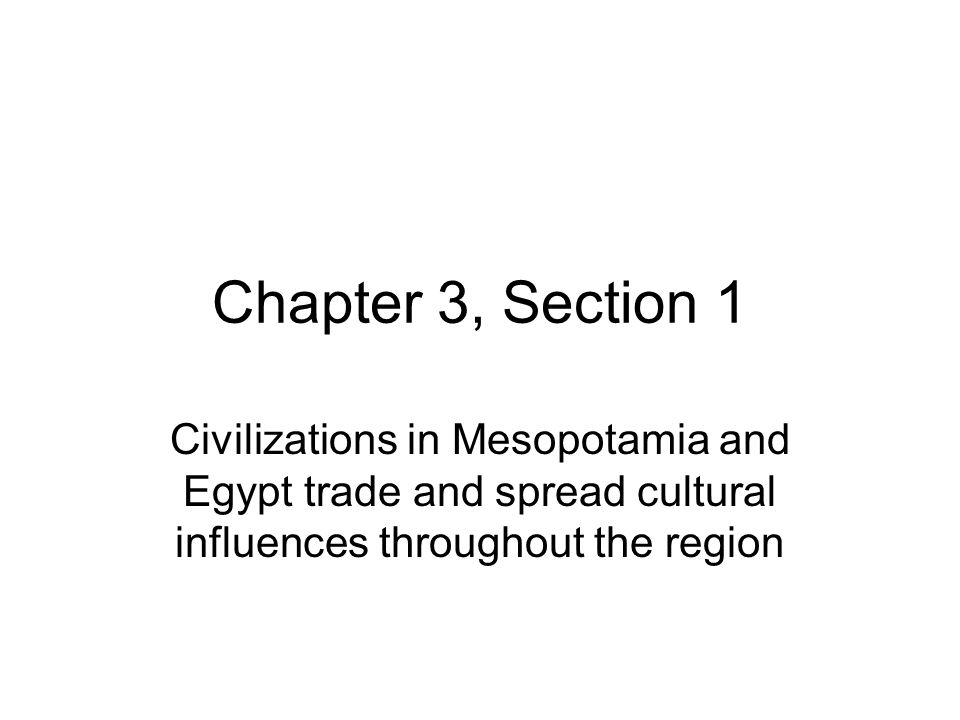 Chapter 3, Section 1 Civilizations in Mesopotamia and Egypt trade and spread cultural influences throughout the region.
