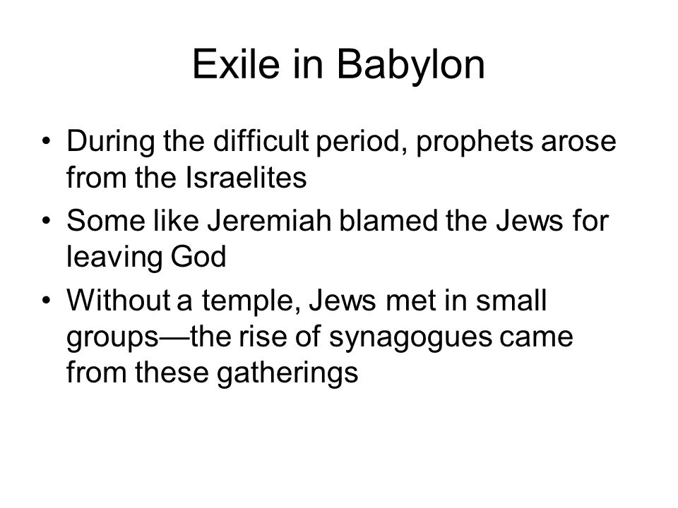 Exile in Babylon During the difficult period, prophets arose from the Israelites. Some like Jeremiah blamed the Jews for leaving God.