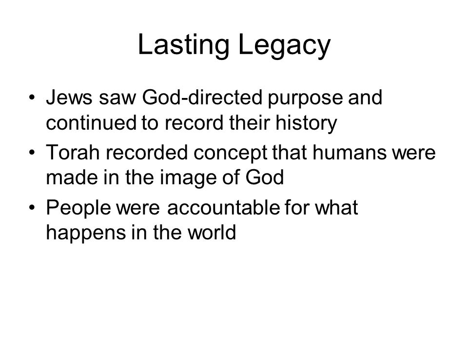 Lasting Legacy Jews saw God-directed purpose and continued to record their history. Torah recorded concept that humans were made in the image of God.