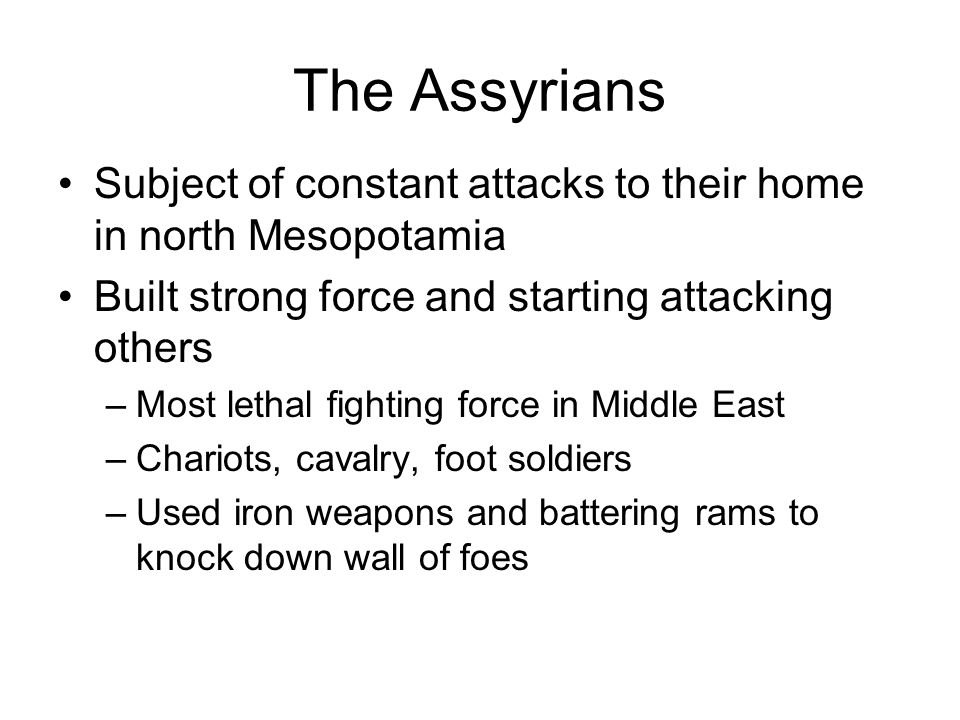 The Assyrians Subject of constant attacks to their home in north Mesopotamia. Built strong force and starting attacking others.