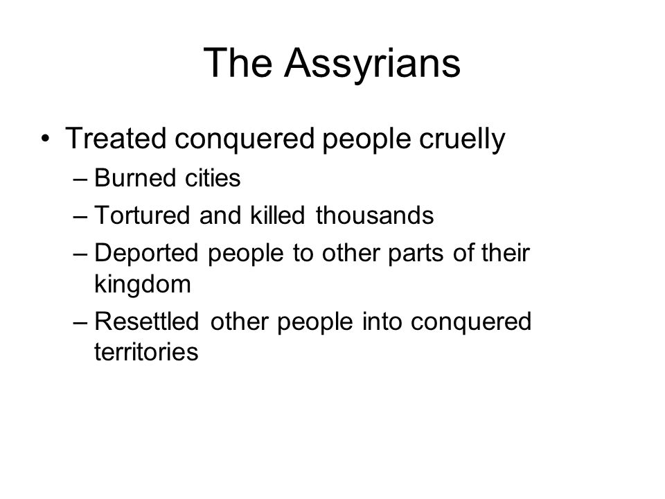 The Assyrians Treated conquered people cruelly Burned cities