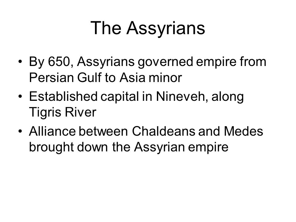 The Assyrians By 650, Assyrians governed empire from Persian Gulf to Asia minor. Established capital in Nineveh, along Tigris River.