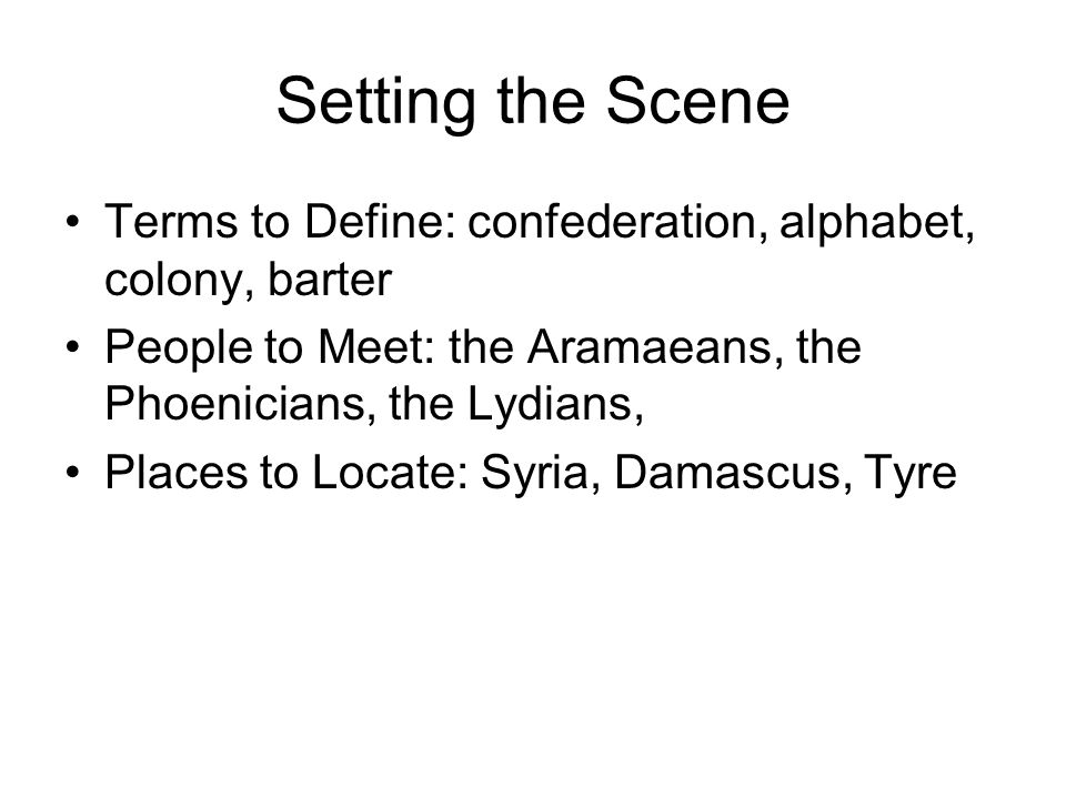 Setting the Scene Terms to Define: confederation, alphabet, colony, barter. People to Meet: the Aramaeans, the Phoenicians, the Lydians,