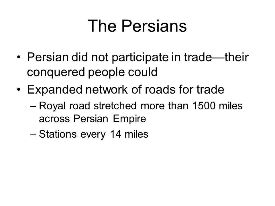 The Persians Persian did not participate in trade—their conquered people could. Expanded network of roads for trade.