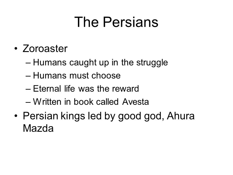 The Persians Zoroaster Persian kings led by good god, Ahura Mazda