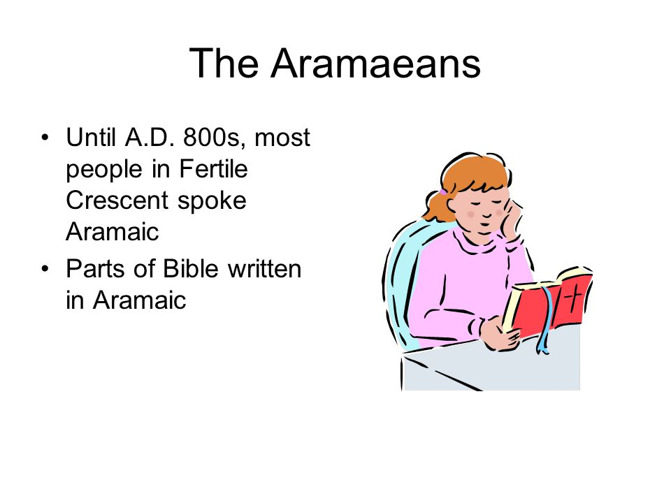 The Aramaeans Until A.D. 800s, most people in Fertile Crescent spoke Aramaic.