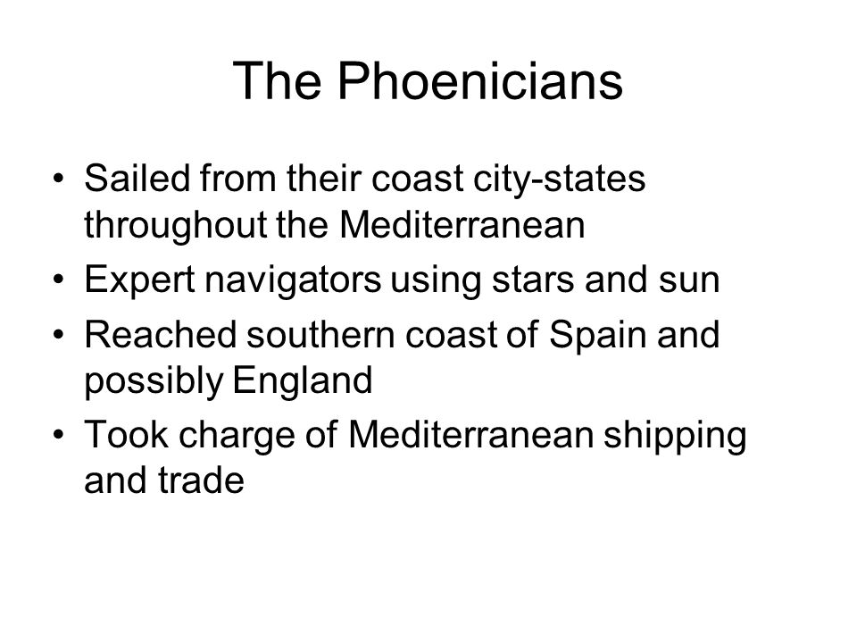 The Phoenicians Sailed from their coast city-states throughout the Mediterranean. Expert navigators using stars and sun.