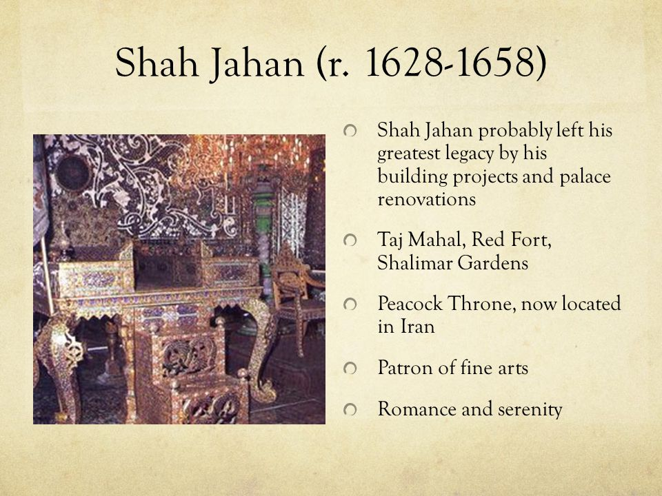 Shah Jahan (r. 1628-1658) Shah Jahan probably left his greatest legacy by his building projects and palace renovations.