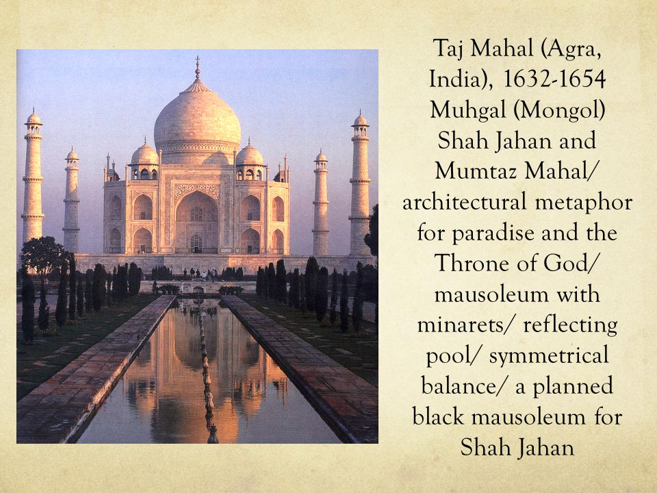 Taj Mahal (Agra, India), 1632-1654 Muhgal (Mongol) Shah Jahan and Mumtaz Mahal/ architectural metaphor for paradise and the Throne of God/ mausoleum with minarets/ reflecting pool/ symmetrical balance/ a planned black mausoleum for Shah Jahan