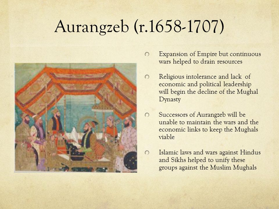 Aurangzeb (r.1658-1707) Expansion of Empire but continuous wars helped to drain resources.