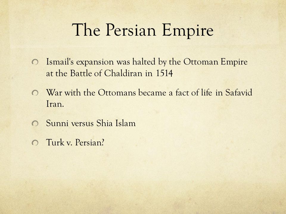The Persian Empire Ismail s expansion was halted by the Ottoman Empire at the Battle of Chaldiran in 1514.