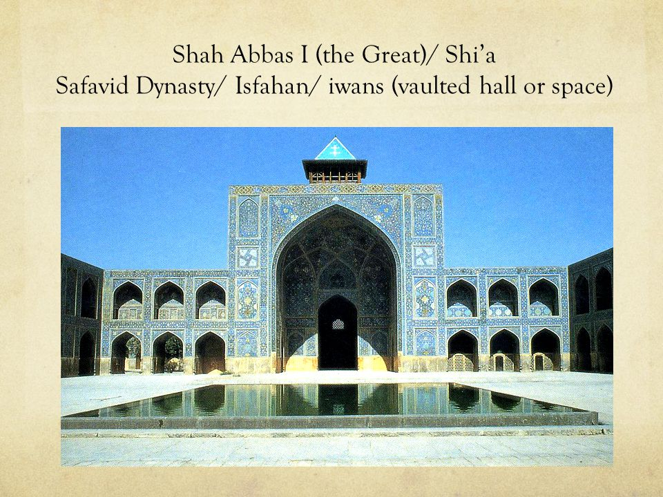 Shah Abbas I (the Great)/ Shi'a Safavid Dynasty/ Isfahan/ iwans (vaulted hall or space)
