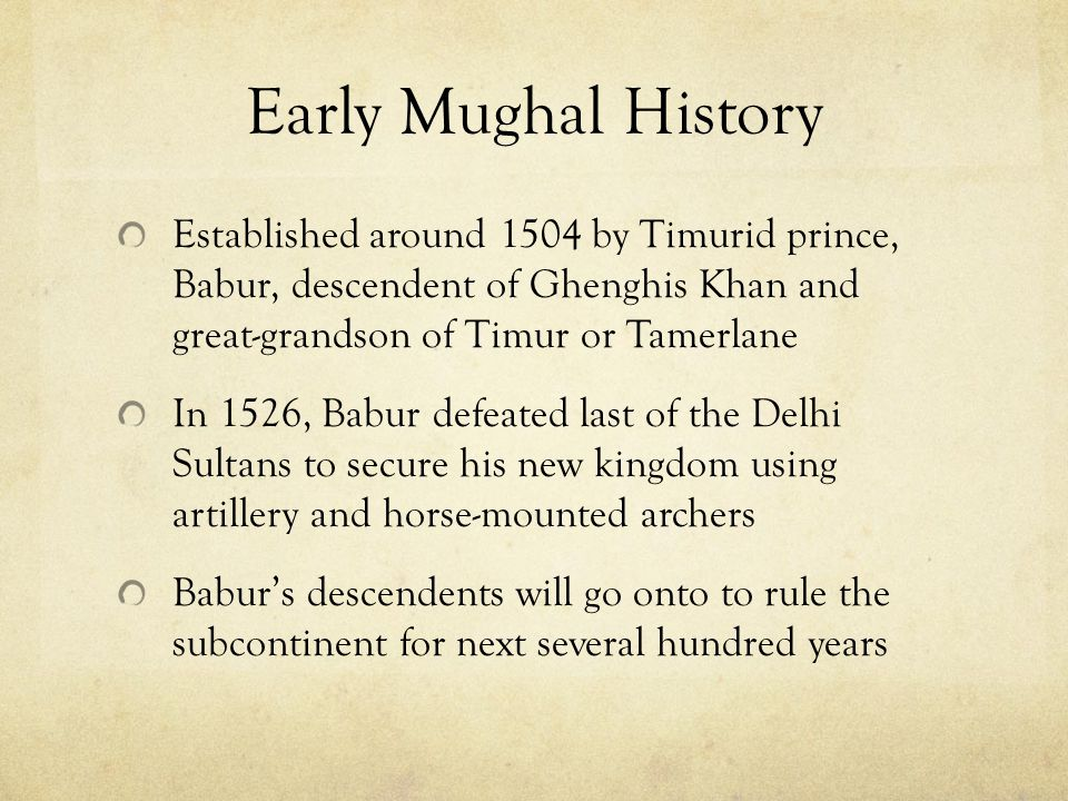 Early Mughal History Established around 1504 by Timurid prince, Babur, descendent of Ghenghis Khan and great-grandson of Timur or Tamerlane.
