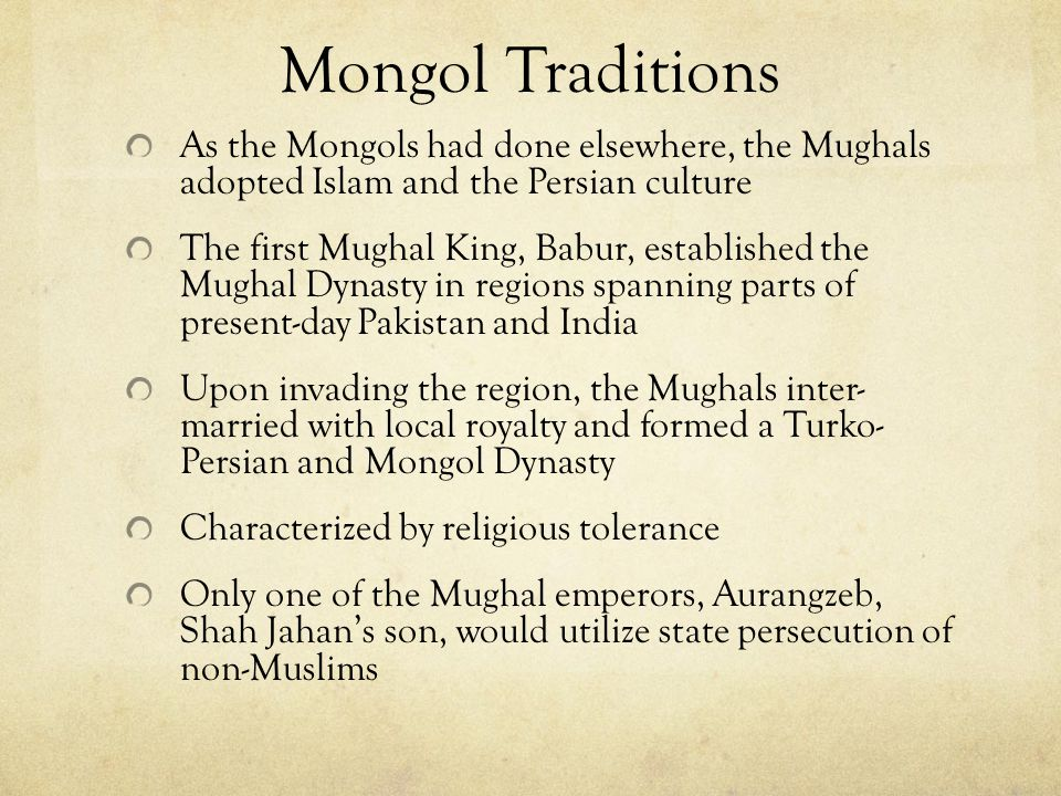 Mongol Traditions As the Mongols had done elsewhere, the Mughals adopted Islam and the Persian culture.