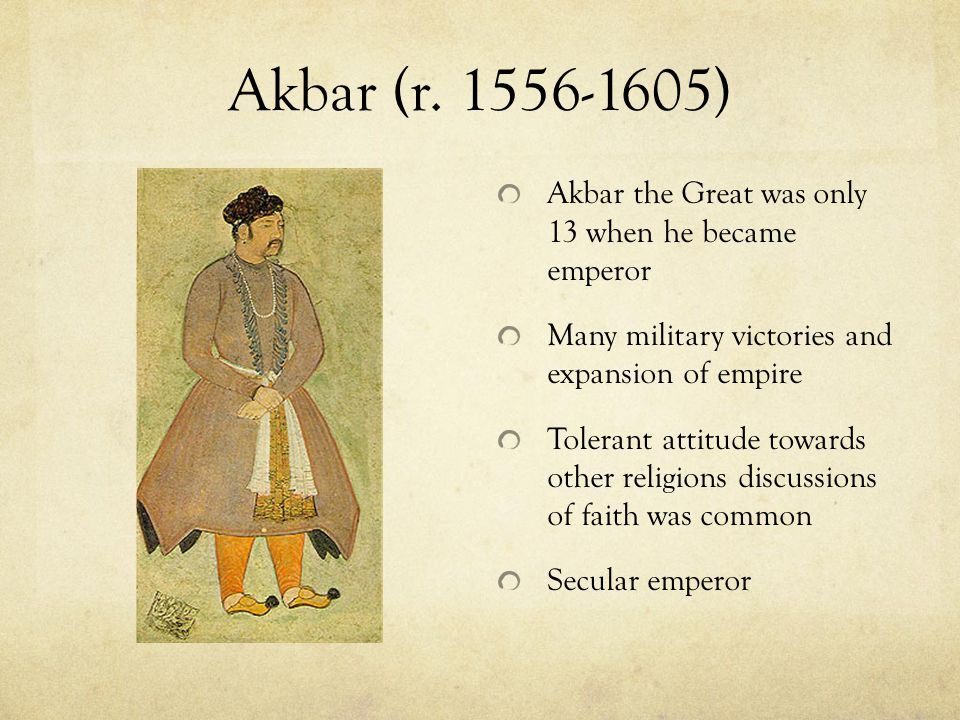 Akbar (r. 1556-1605) Akbar the Great was only 13 when he became emperor. Many military victories and expansion of empire.