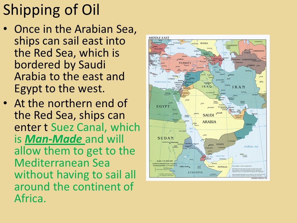 Shipping of Oil Once in the Arabian Sea, ships can sail east into the Red Sea, which is bordered by Saudi Arabia to the east and Egypt to the west.