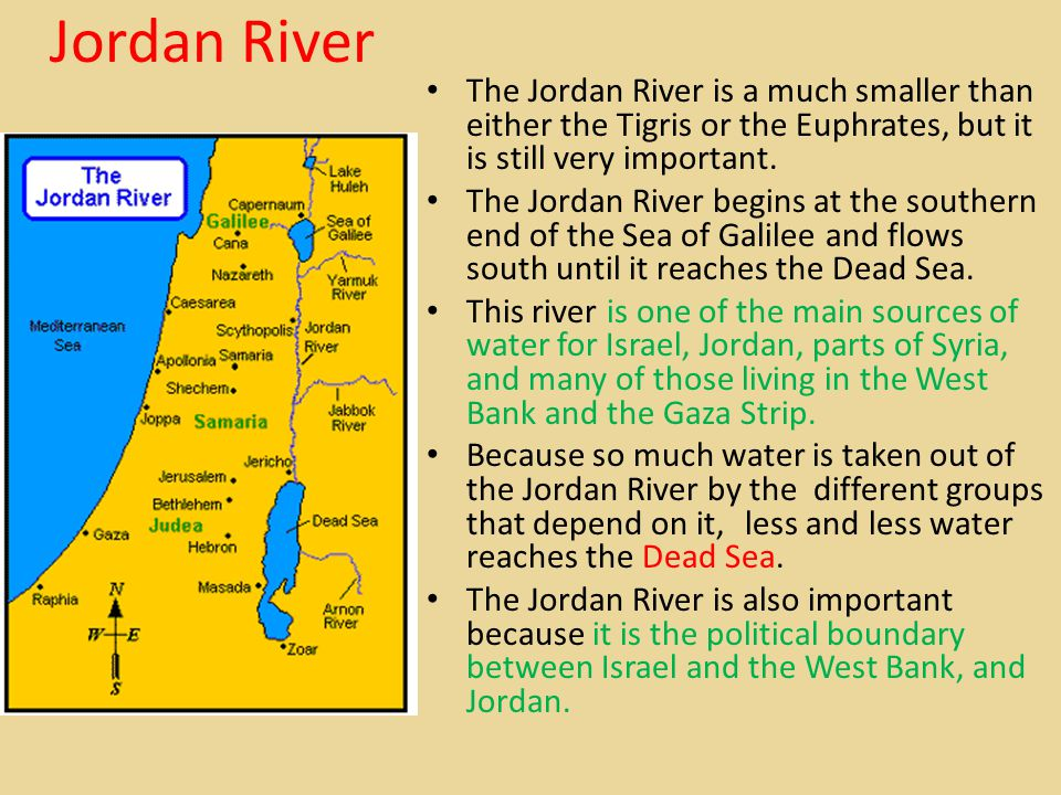 Jordan River The Jordan River is a much smaller than either the Tigris or the Euphrates, but it is still very important.