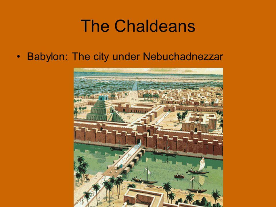 The Chaldeans Babylon: The city under Nebuchadnezzar