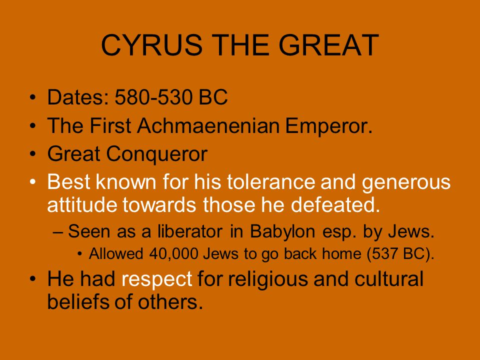 CYRUS THE GREAT Dates: 580-530 BC The First Achmaenenian Emperor.