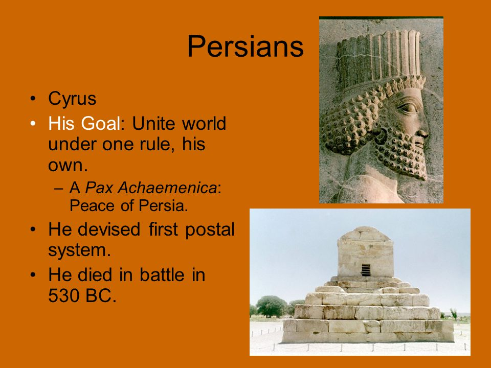 Persians Cyrus His Goal: Unite world under one rule, his own.