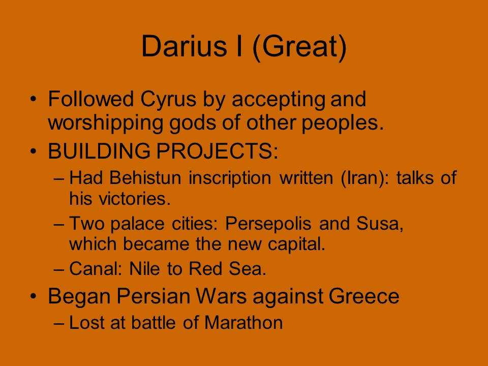 Darius I (Great) Followed Cyrus by accepting and worshipping gods of other peoples. BUILDING PROJECTS: