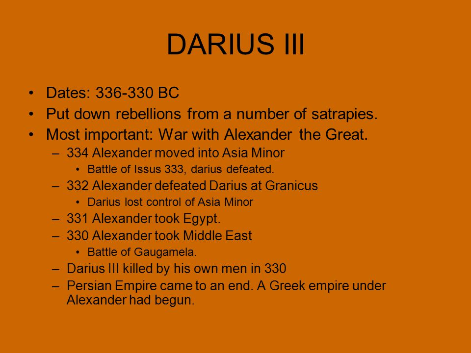 DARIUS III Dates: 336-330 BC. Put down rebellions from a number of satrapies. Most important: War with Alexander the Great.