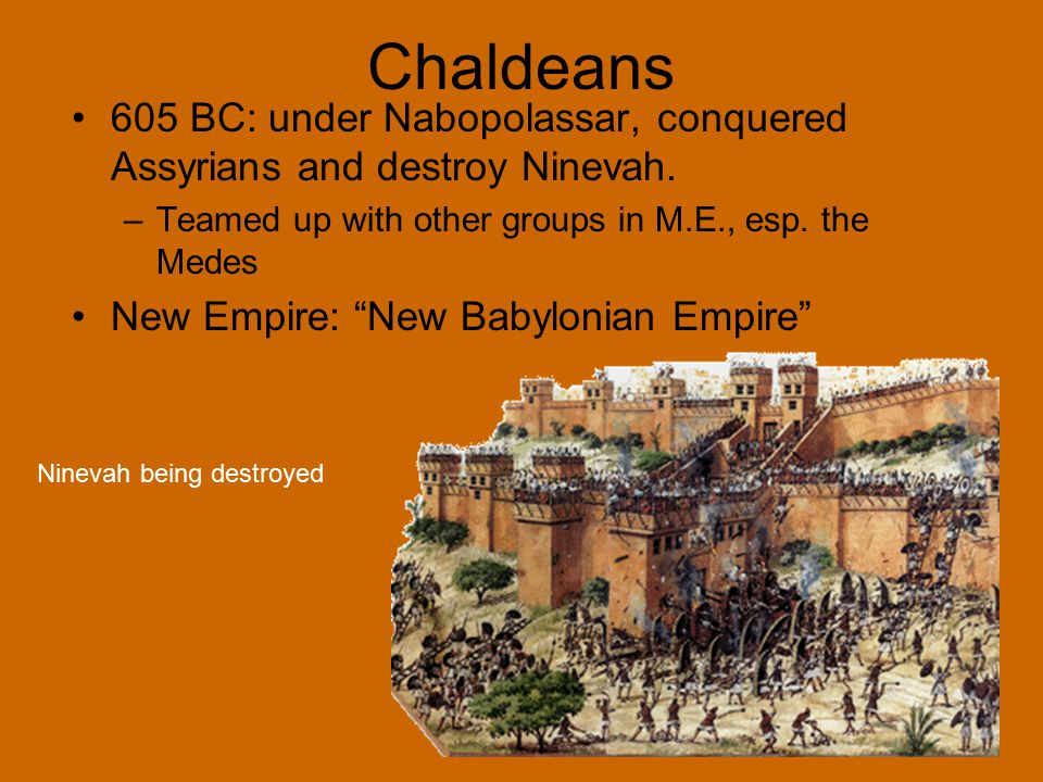 Chaldeans 605 BC: under Nabopolassar, conquered Assyrians and destroy Ninevah. Teamed up with other groups in M.E., esp. the Medes.
