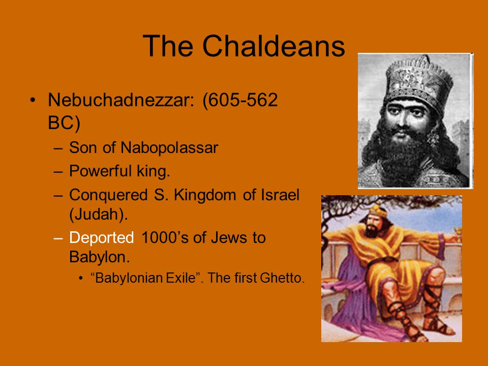 The Chaldeans Nebuchadnezzar: (605-562 BC) Son of Nabopolassar