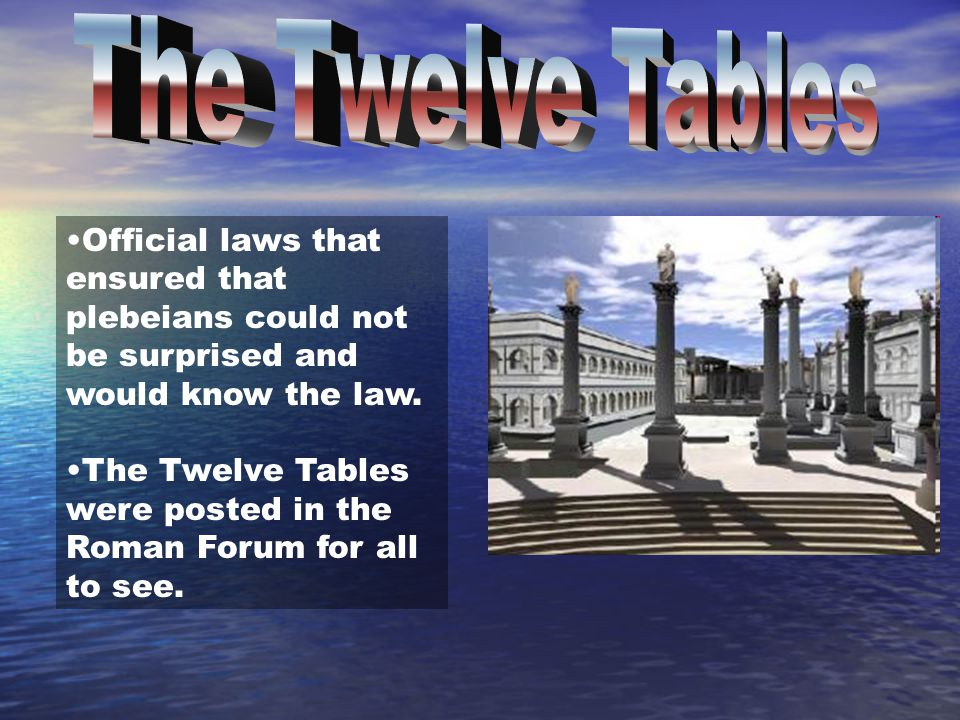 The Twelve Tables Official laws that ensured that plebeians could not be surprised and would know the law.