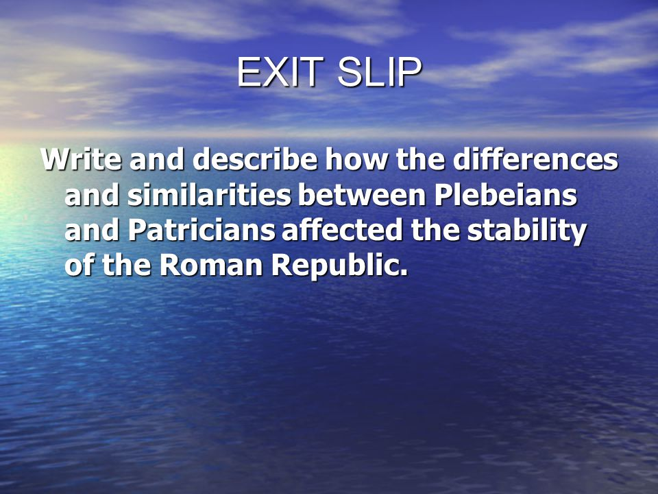 EXIT SLIP Write and describe how the differences and similarities between Plebeians and Patricians affected the stability of the Roman Republic.