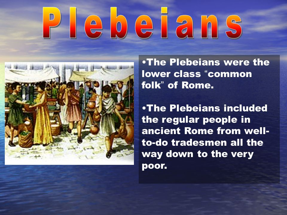 Plebeians The Plebeians were the lower class common folk of Rome.