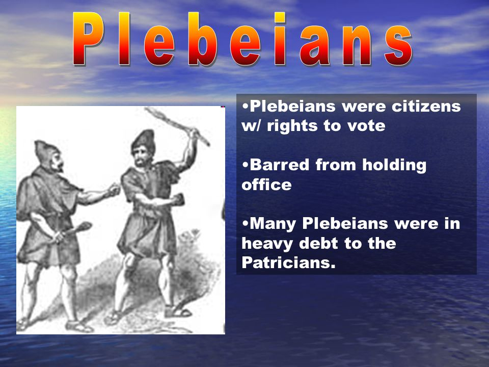 Plebeians Plebeians were citizens w/ rights to vote