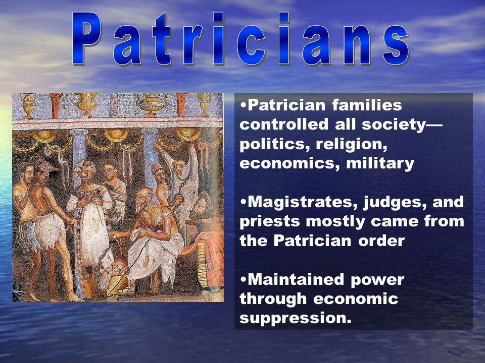 Patricians Patrician families controlled all society—politics, religion, economics, military.