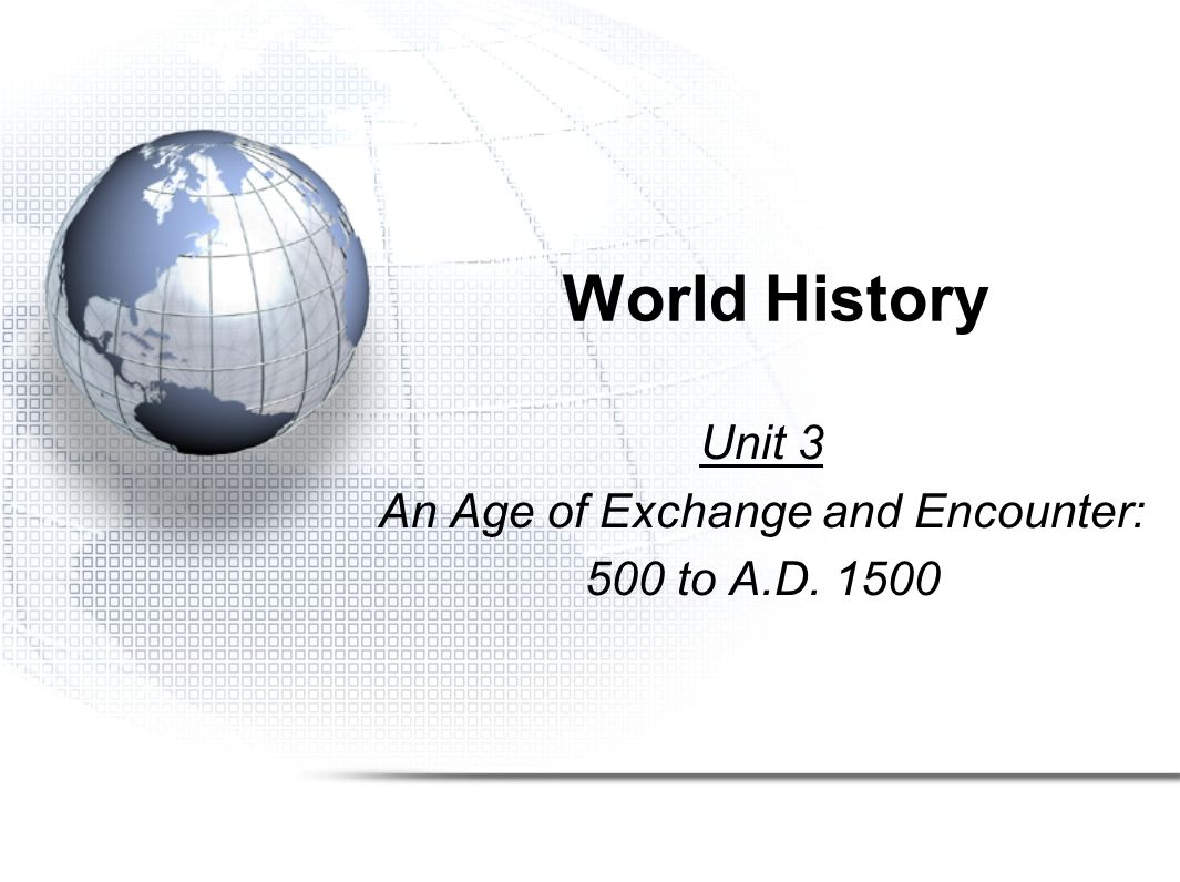 Unit 3 An Age of Exchange and Encounter: 500 to A.D. 1500