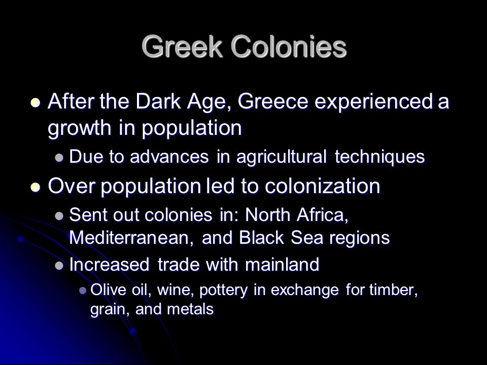 Greek Colonies After the Dark Age, Greece experienced a growth in population. Due to advances in agricultural techniques.
