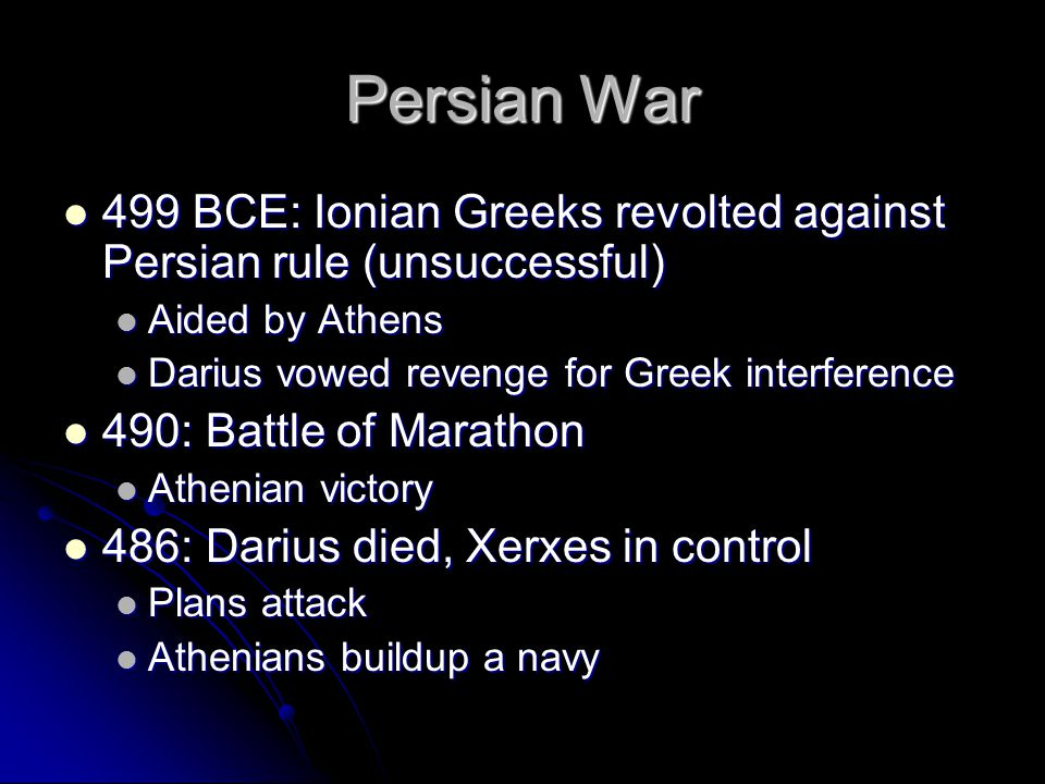 Persian War 499 BCE: Ionian Greeks revolted against Persian rule (unsuccessful) Aided by Athens. Darius vowed revenge for Greek interference.