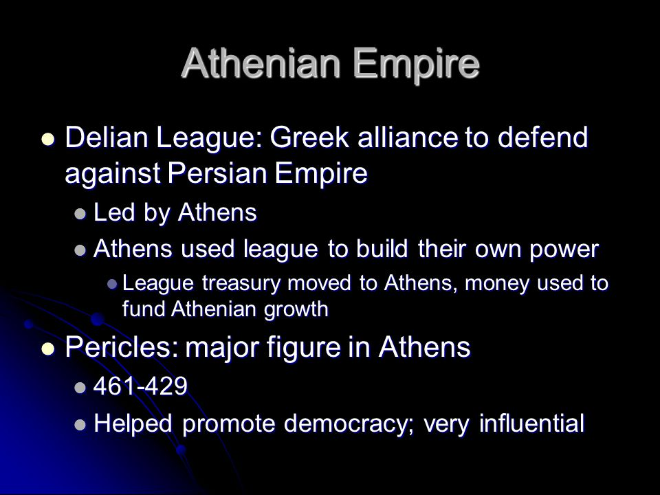 Athenian Empire Delian League: Greek alliance to defend against Persian Empire. Led by Athens. Athens used league to build their own power.