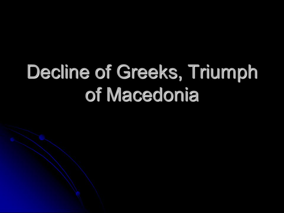 Decline of Greeks, Triumph of Macedonia