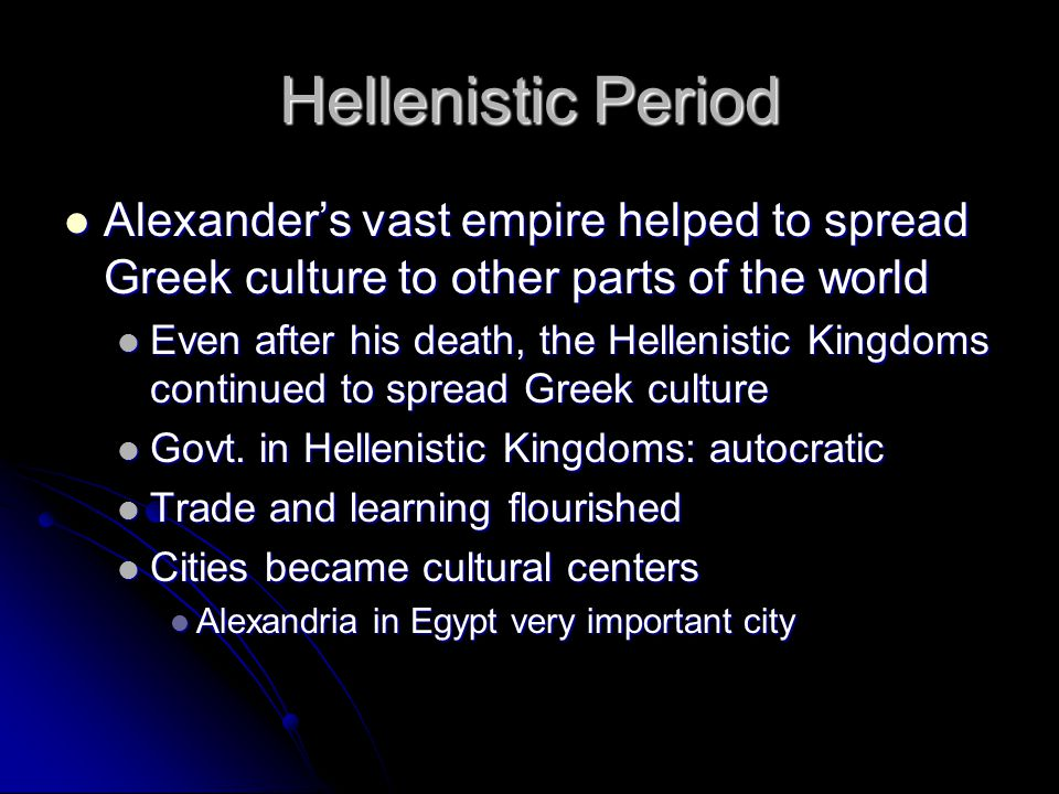 Hellenistic Period Alexander's vast empire helped to spread Greek culture to other parts of the world.