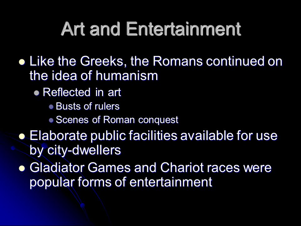 Art and Entertainment Like the Greeks, the Romans continued on the idea of humanism. Reflected in art.
