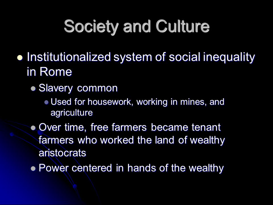 Society and Culture Institutionalized system of social inequality in Rome. Slavery common. Used for housework, working in mines, and agriculture.