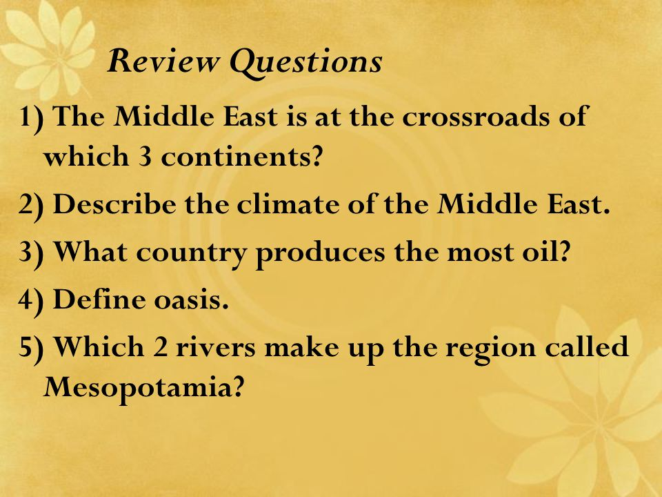 Review Questions 1) The Middle East is at the crossroads of which 3 continents 2) Describe the climate of the Middle East.