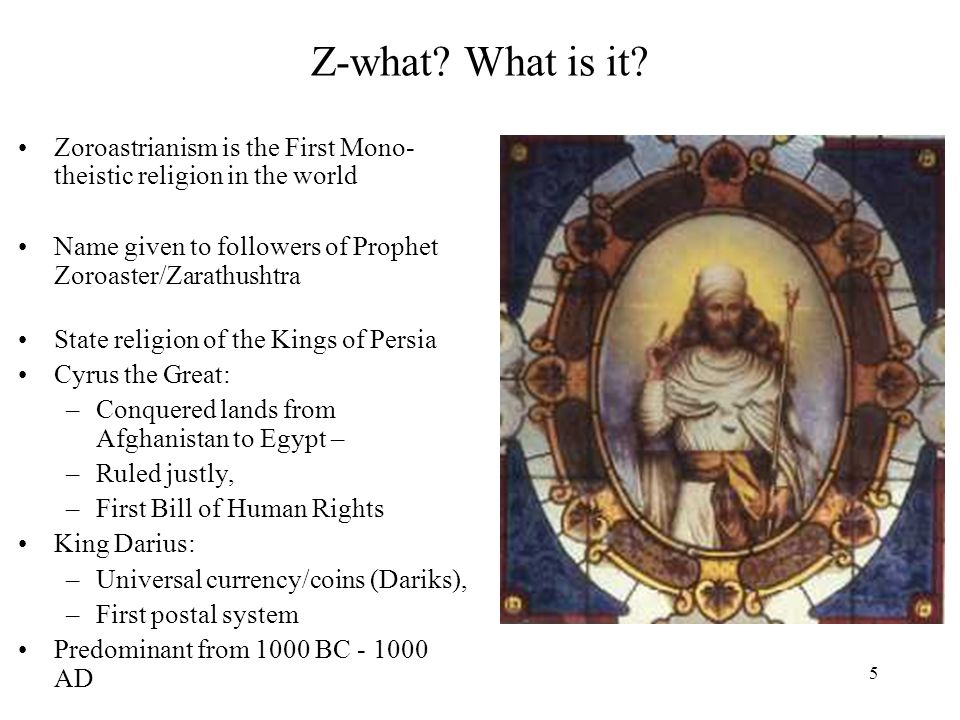 Z-what What is it Zoroastrianism is the First Mono-theistic religion in the world. Name given to followers of Prophet Zoroaster/Zarathushtra.