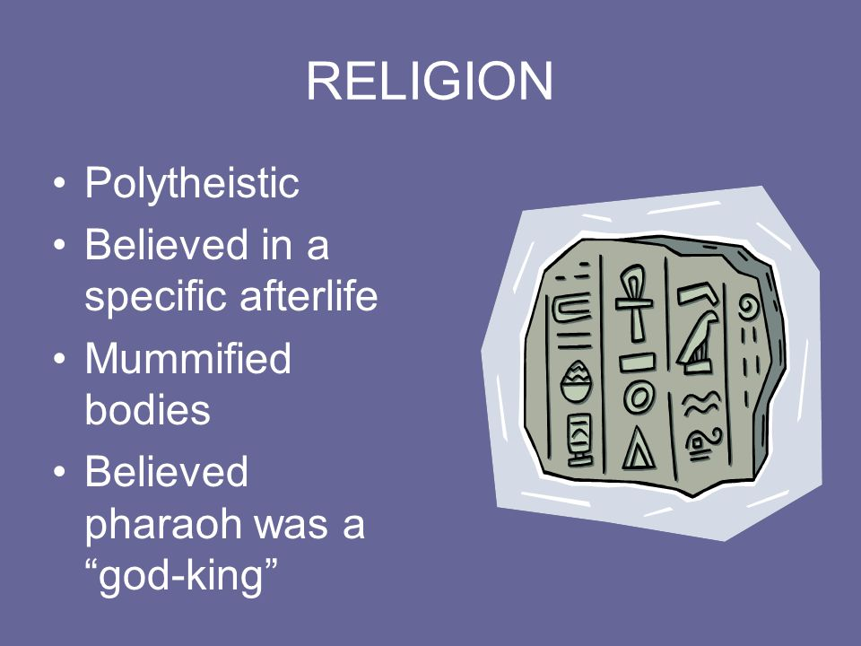 RELIGION Polytheistic Believed in a specific afterlife