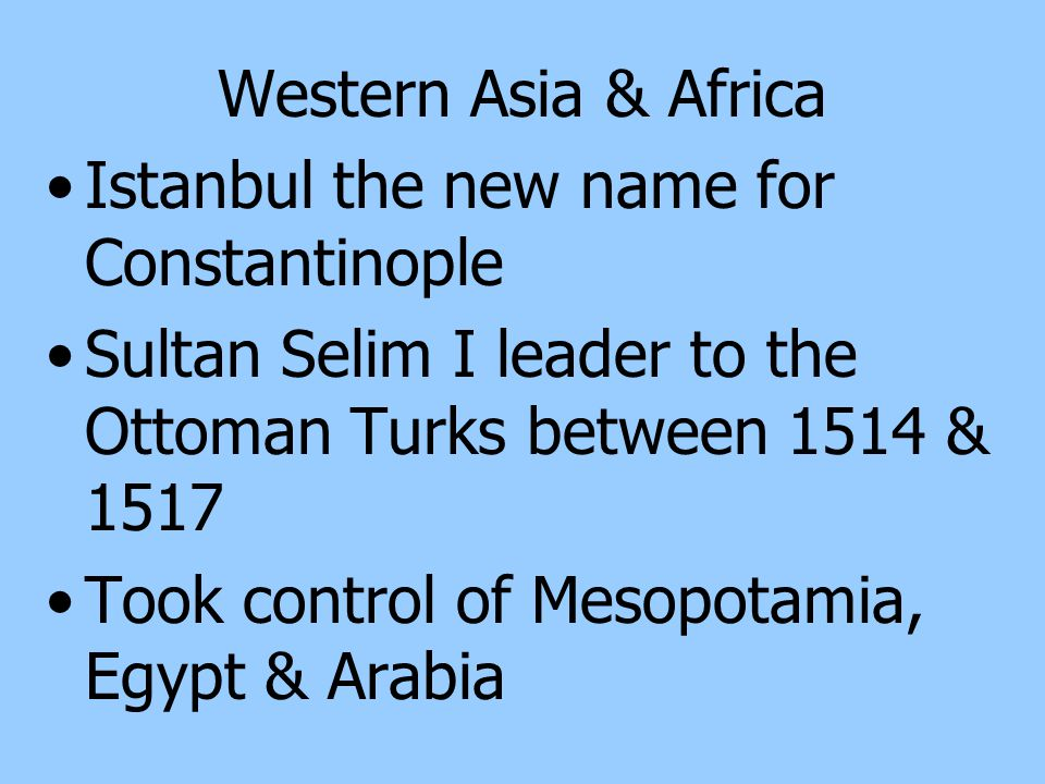Western Asia & Africa Istanbul the new name for Constantinople. Sultan Selim I leader to the Ottoman Turks between 1514 & 1517.