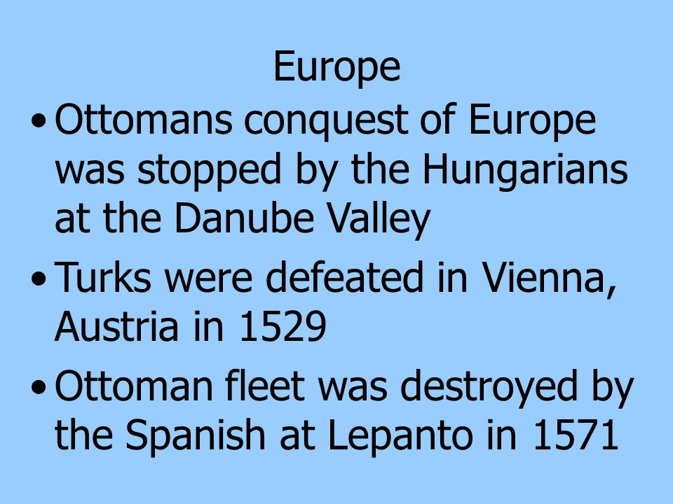 Europe Ottomans conquest of Europe was stopped by the Hungarians at the Danube Valley. Turks were defeated in Vienna, Austria in 1529.