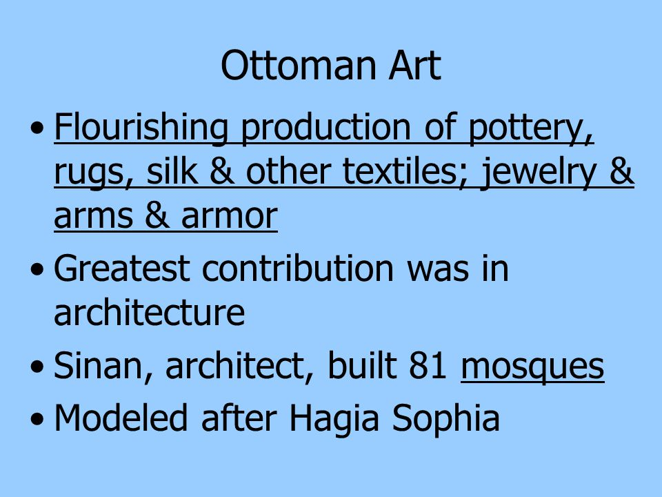 Ottoman Art Flourishing production of pottery, rugs, silk & other textiles; jewelry & arms & armor.