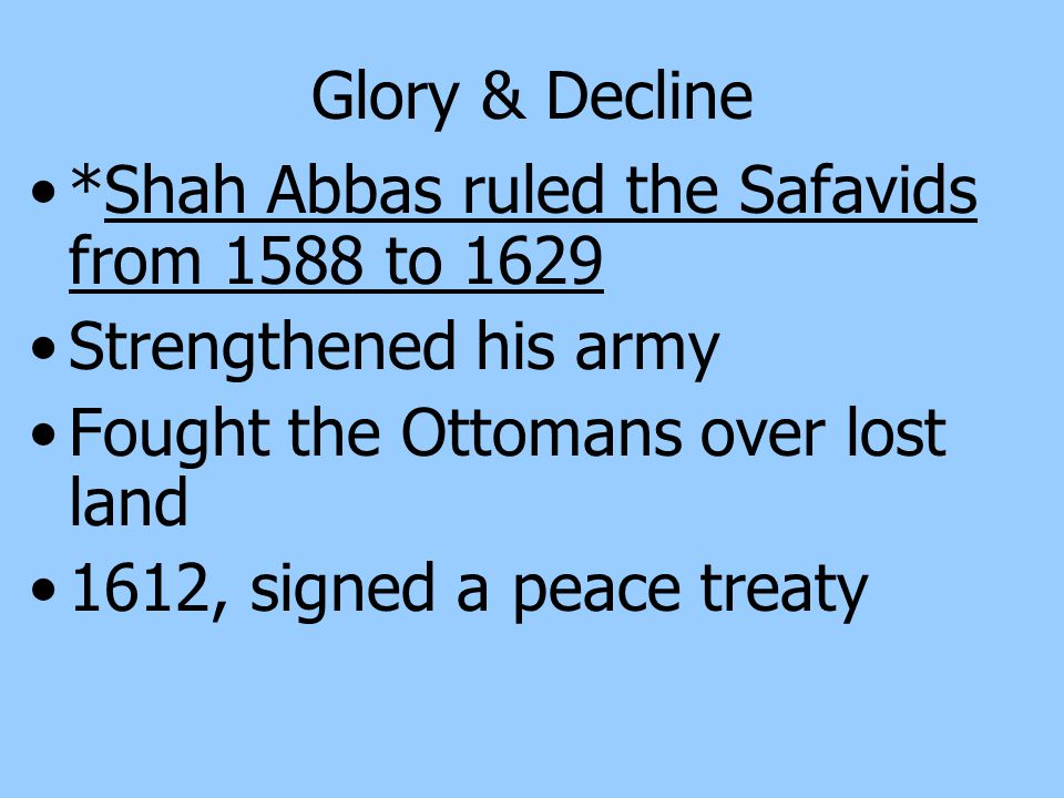 Glory & Decline *Shah Abbas ruled the Safavids from 1588 to 1629. Strengthened his army. Fought the Ottomans over lost land.
