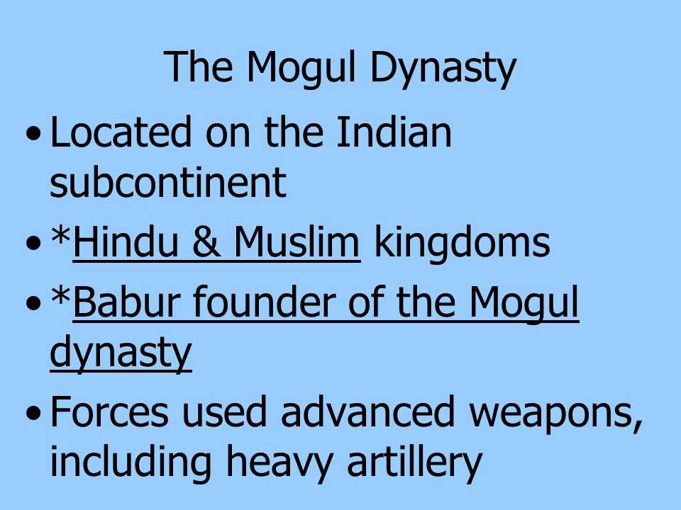 The Mogul Dynasty Located on the Indian subcontinent. *Hindu & Muslim kingdoms. *Babur founder of the Mogul dynasty.
